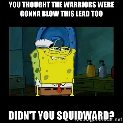 didnt you squidward - You thought the warriors were gonna blow this Lead too Didn't you squidWard?
