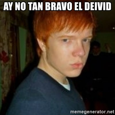 Flame_haired_Poser - AY NO TAN BRAVO EL DEIVID