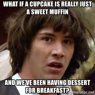 Conspiracy Keanu - what if a cupcake is really just a sweet muffin and we've been having dessert for breakfast?