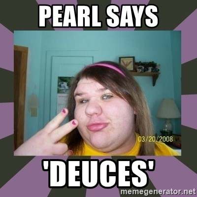 ugly girl - pearl says 'deuces'
