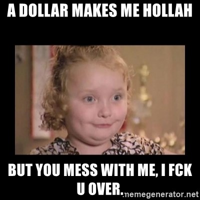 Honey BooBoo - A dollar makes me hollah but You mess with me, I fck u over.