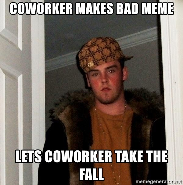 Scumbag Steve - COWORKER MAKES BAD MEME LETS COWORKER TAKE THE FALL