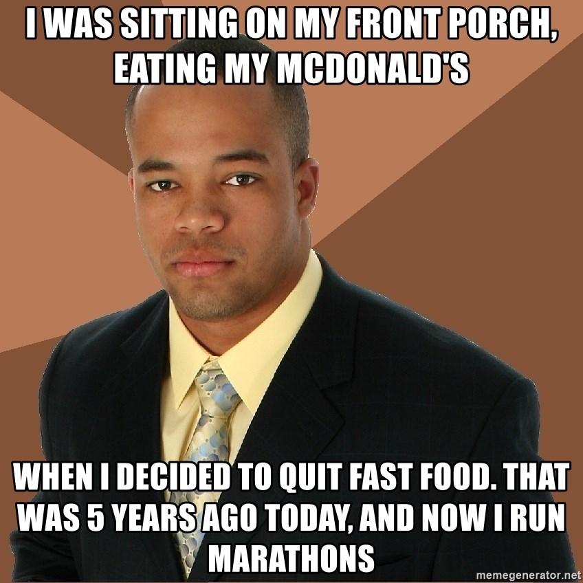 Successful Black Man - I was sitting on my front porch, eating my McDonald's when I decided to quit fast food. That was 5 years ago today, and now I run marathons