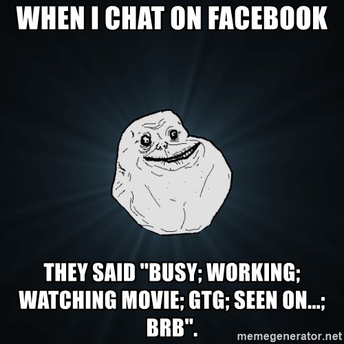 Forever Alone - when i chat on facebook they said ''busy; working; watching movie; gtg; seen on...; brb''.