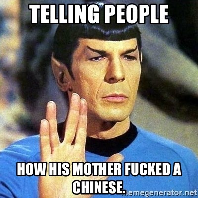 Spock - TELLING PEOPLE HOW HIS MOTHER FUCKED A CHINESE.