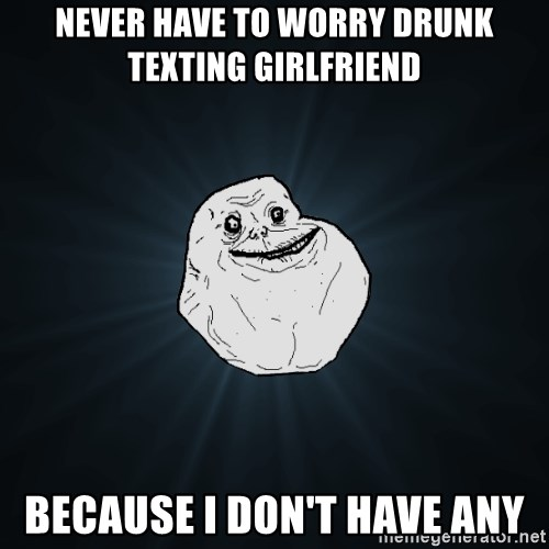 Forever Alone - never have to worry drunk texting girlfriend because I don't have any
