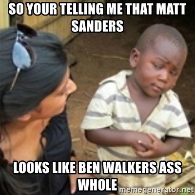 Skeptical african kid  - SO YOUR TELLING ME THAT MATT SANDERS  LOOKS LIKE BEN WALKERS ASS WHOLE