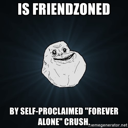 "Forever Alone - iS FRIENDZONED  BY SELF-PROCLAIMED ""FOREVER ALONE"" CRUSH."