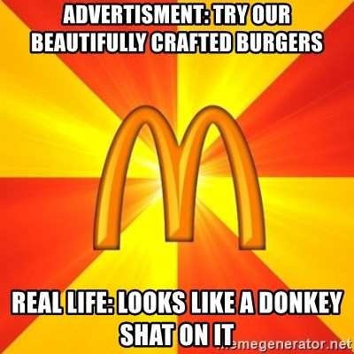 Maccas Meme - ADVERTISMENT: TRY OUR BEAUTIFULLY CRAFTED BURGERS  REAL LIFE: LOOKS LIKE A DONKEY SHAT ON IT