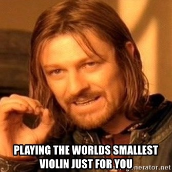 One Does Not Simply -  playing the worlds smallest violin just for you