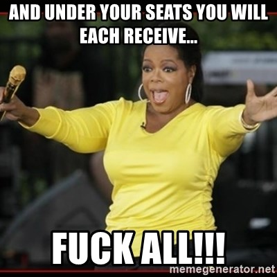 Overly-Excited Oprah!!!  - AND UNDER YOUR SEATS YOU WILL EACH RECEIVE... FUCK ALL!!!