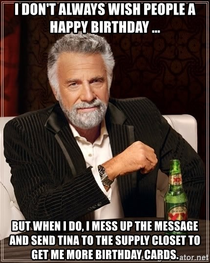 The Most Interesting Man In The World - I don't always wish people a happy birthday ... But When I do, I mess up the message and send tina to the supply closet to get me more birthday cards.