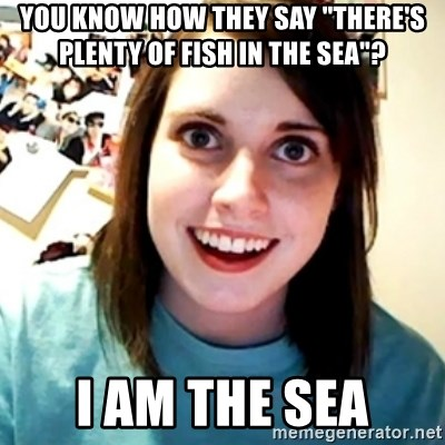 """Overly Obsessed Girlfriend - You know how they say """"there's plenty of fish in the sea""""? I am the sea"""