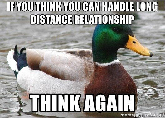 Actual Advice Mallard 1 - iF you think you can handle long distance relationship THINK AGAIN