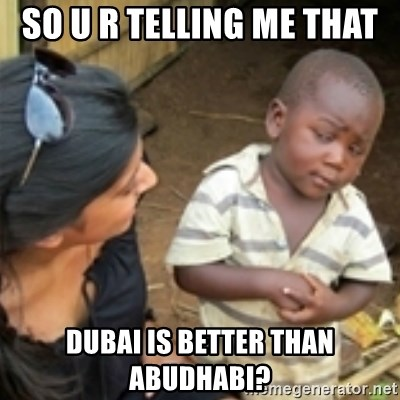 Skeptical african kid  - SO U R TELLING ME THAT  DUBAI IS BETTER THAN ABUDHABI?