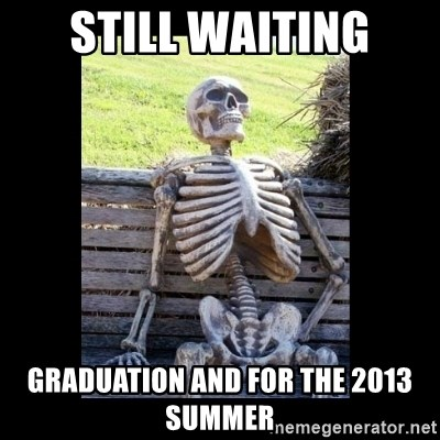 Still Waiting - Still waiting Graduation and for the 2013 summer