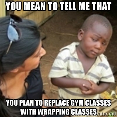 Skeptical african kid  - You mean to tell me that you plan to replace gym classES with wrapping classes