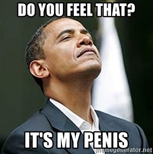 Pretentious Obama - DO YOU FEEL THAT? IT'S MY PENIS