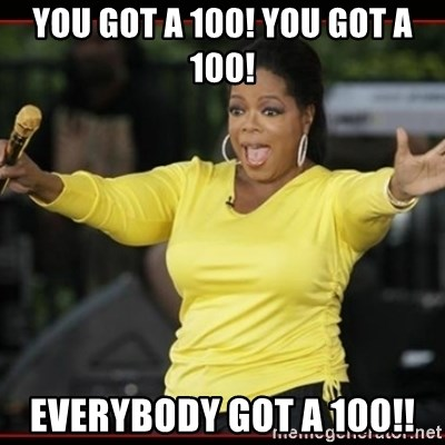 Overly-Excited Oprah!!!  - You got a 100! you got a 100! everybody got a 100!!