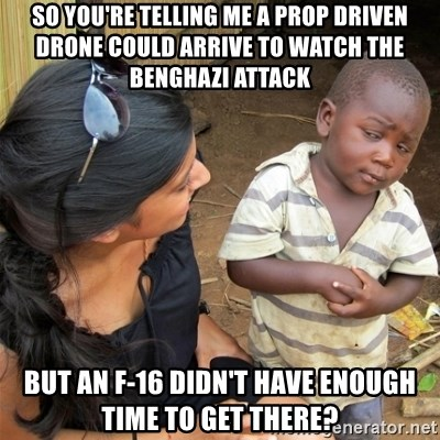 So You're Telling me - So you're telling me a prop driven drone could arrive to watch the benghazi attack but an f-16 didn't have enough time to get there?