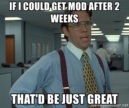 Bill Lumbergh - if i could get mod after 2 weeks that'd be just great