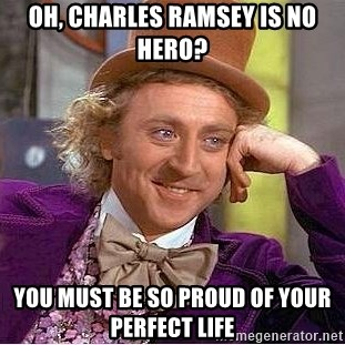 Willy Wonka - oh, charles ramsey is no hero? you must be so proud of your perfect life