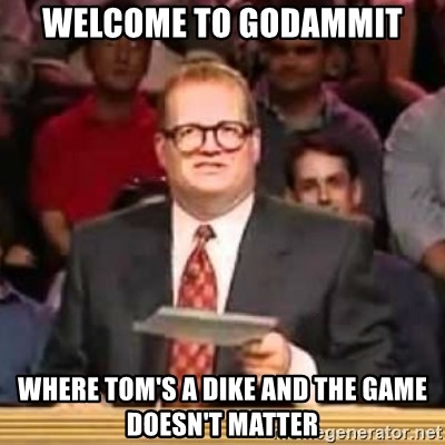 The Points Don't Matter - Welcome to godammit Where tom's a dike and the game doesn't matter