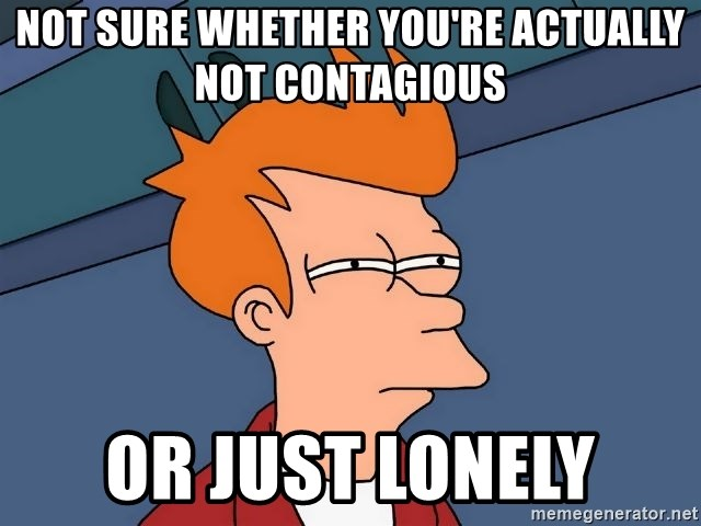 Futurama Fry - Not sure whether you're actually not contagious Or just lonely
