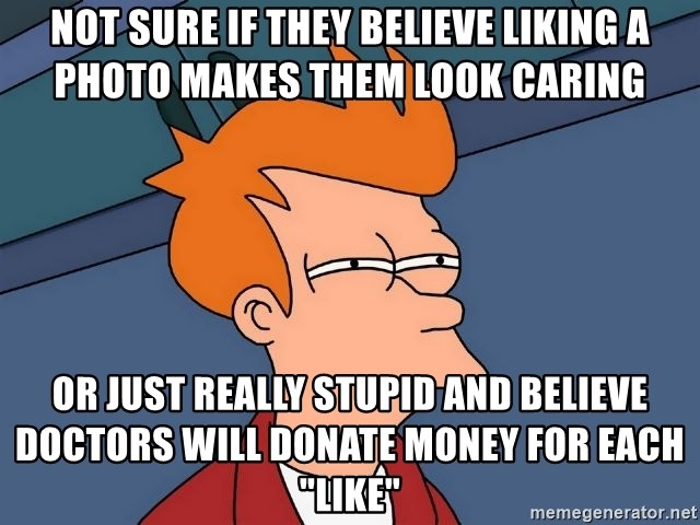 """Futurama Fry - Not sure if they believe liking a photo makes them look caring Or just really stupid and believe doctors will donate money for each """"like"""""""