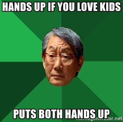 High Expectations Asian Father - HANDS UP IF YOU LOVE KIDS  PUTS BOTH HANDS UP