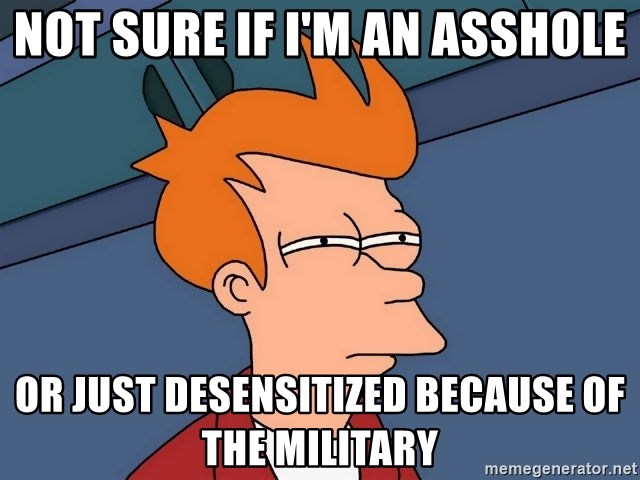 Futurama Fry - Not sure if I'm an asshole Or just desensitized because of the military