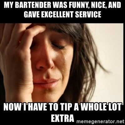 First World Problems - my bartender was funny, nice, and gave excellent service now i have to tip a whole lot extra
