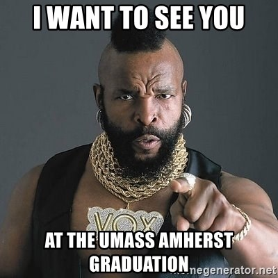 Mr T - I want to see you at the Umass amherst graduation