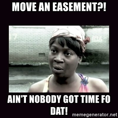 AINT NOBODY GOT TIME FOR  - Move an easement?! Ain't nobody got time fo dat!