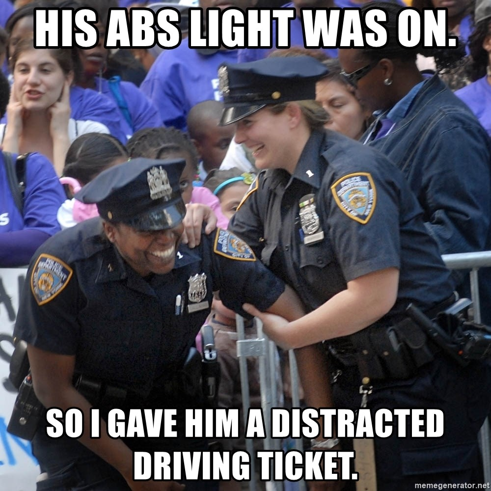 Cops Laughing - His abs light was on. so I gave him a distracted driving ticket.