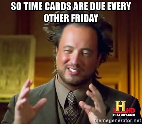 Ancient Aliens - So time cards are due every other friday