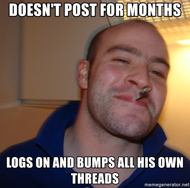 Good Guy Greg - Doesn't post for months logs on and bumps all his own threads