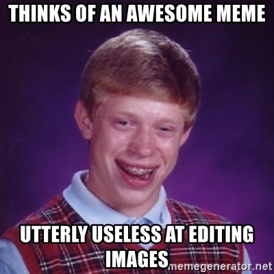Bad Luck Brian - Thinks of an awesome meme utterly useless at editing images