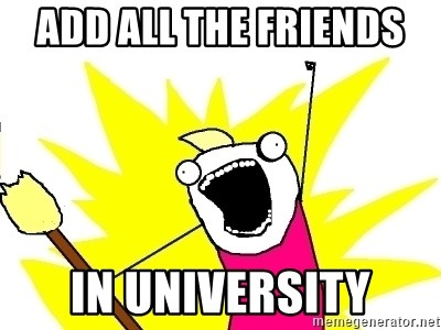 X ALL THE THINGS - ADD ALL THE FRIENDS  IN UNIVERSITY