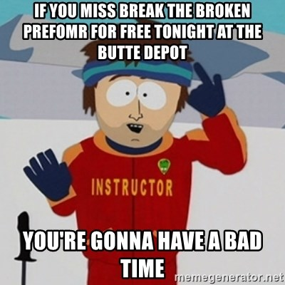 SouthPark Bad Time meme - If you miss break the broken prefomr for free tonight at the butte depot you're gonna have a bad time
