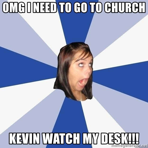 Annoying Facebook Girl - OMG I NEED TO go to church kevin watch my desk!!!