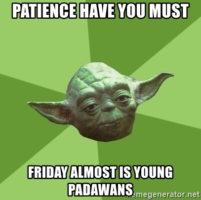 Advice Yoda Gives - PAtience have you must friday almost is young padawans