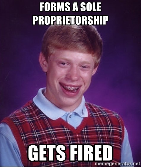 Bad Luck Brian - Forms a sole proprietorship Gets fired