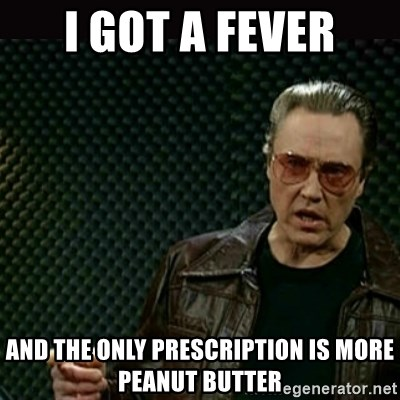 I got a fever - I got a fever and the only prescription is more peanut butter