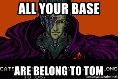 all your base - all your base are belong to tom