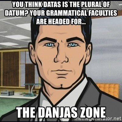 Archer - You think datas is the plural of datum? your grammaTICAL FACULTIES are headeD for... the DANJAS ZONE
