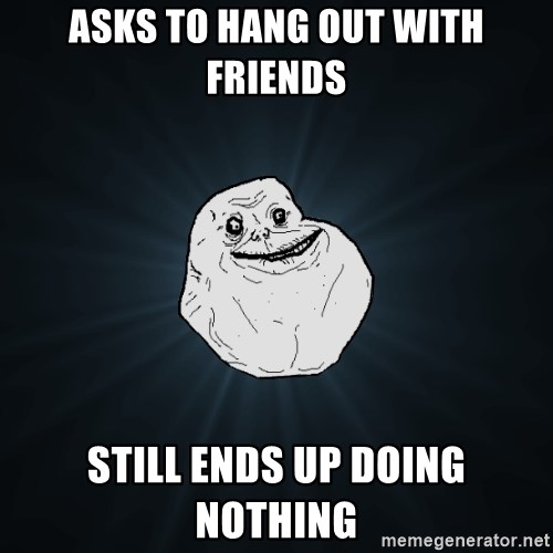 Forever Alone - Asks to hang out with friends still ends up doing nothing