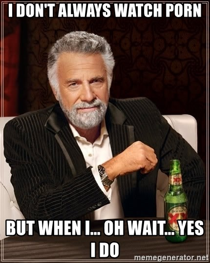 The Most Interesting Man In The World - i don't always watch porn but when i... oh wait... yes i do
