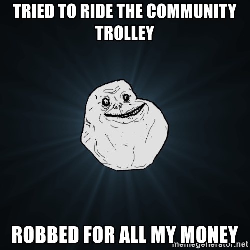 Forever Alone - tried to ride the community trolley robbed for all my money