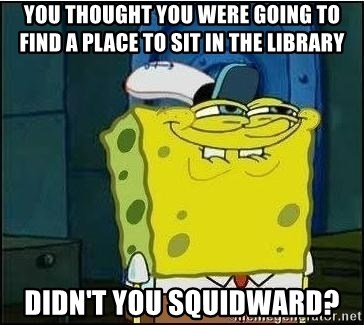 Spongebob Face - You thought you were going to find a place to sit in the library didn't you squidward?